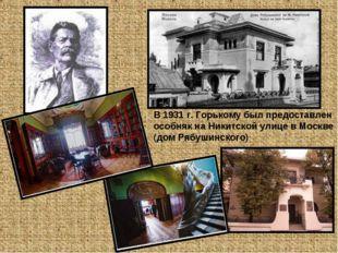 В 1931 г. Горькому был предоставлен особняк на Никитской улице в Москве (дом