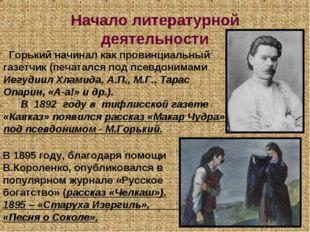 Начало литературной деятельности Горький начинал как провинциальный газетчик