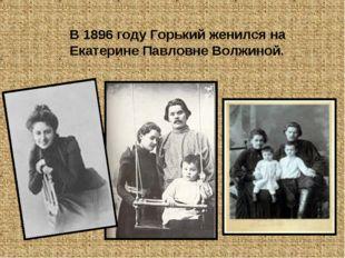 В 1896 году Горький женился на Екатерине Павловне Волжиной.