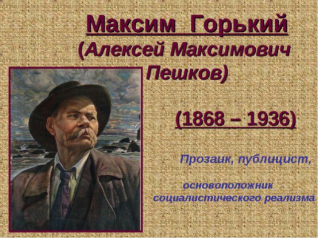 Максим Горький (Алексей Максимович Пешков) (1868 – 1936) Прозаик, публицист,...