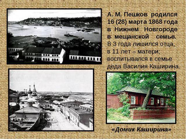 А. М. Пешков родился 16 (28) марта 1868 года в Нижнем Новгороде в мещанской с...