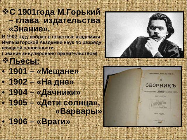 С 1901года М.Горький – глава издательства «Знание». Пьесы: 1901 – «Мещане» 19...