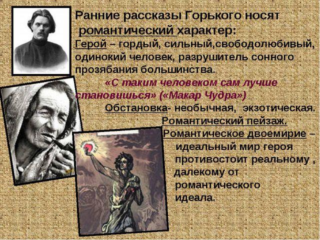 Ранние рассказы Горького носят романтический характер: Герой – гордый, сильны...