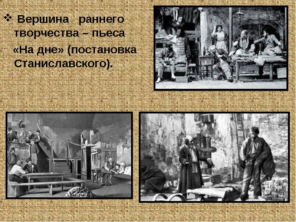 Вершина раннего творчества – пьеса «На дне» (постановка Станиславского).