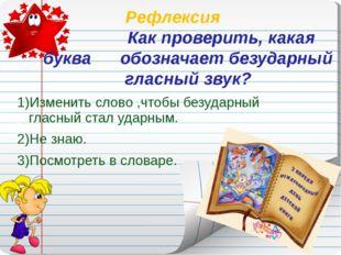 Рефлексия Как проверить, какая буква обозначает безударный гласный звук? 1)Из