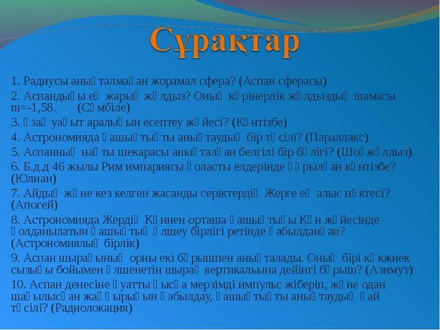 1. Радиусы анықталмаған жорамал сфера? (Аспан сферасы) 2. Аспандығы ең жарық...