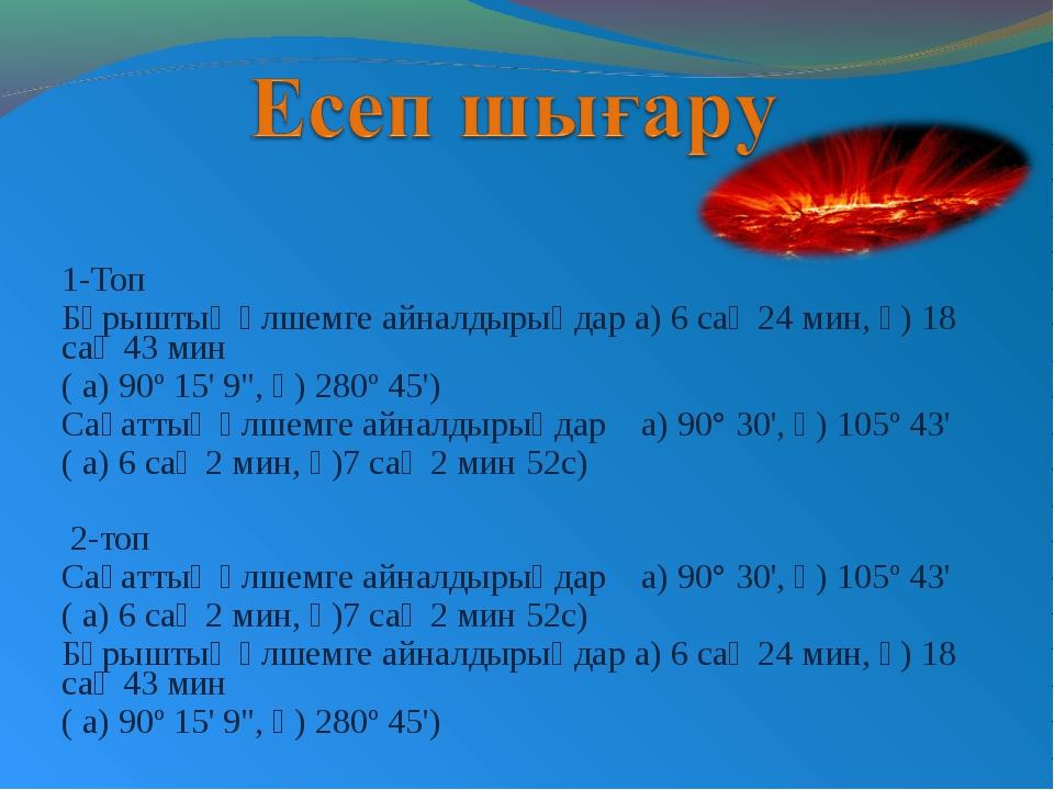 1-Топ Бұрыштық өлшемге айналдырыңдар а) 6 сағ 24 мин, ә) 18 сағ 43 мин ( а) 9...