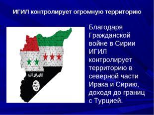 ИГИЛ контролирует огромную территорию Благодаря Гражданской войне в Сирии ИГ