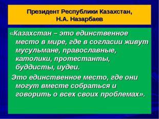 Президент Республики Казахстан, Н.А. Назарбаев «Казахстан – это единственное