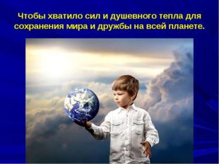 Чтобы хватило сил и душевного тепла для сохранения мира и дружбы на всей план
