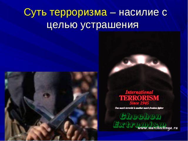 Суть терроризма – насилие с целью устрашения