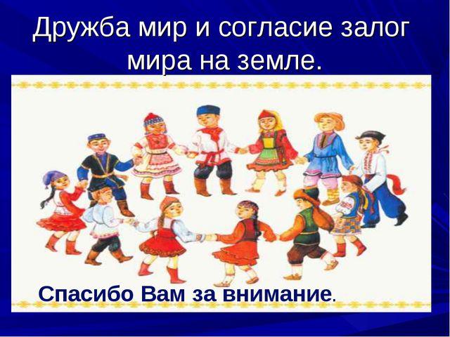 Дружба мир и согласие залог мира на земле. Спасибо Вам за внимание.