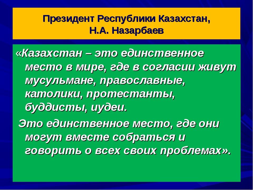 Президент Республики Казахстан, Н.А. Назарбаев «Казахстан – это единственное...