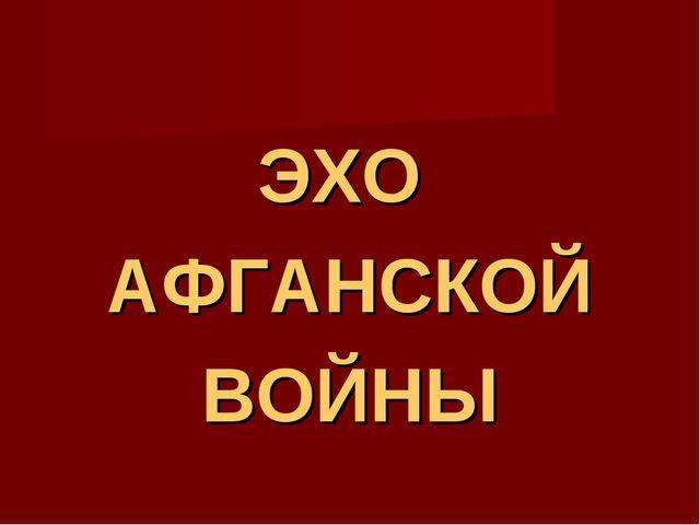 ЭХО АФГАНСКОЙ ВОЙНЫ