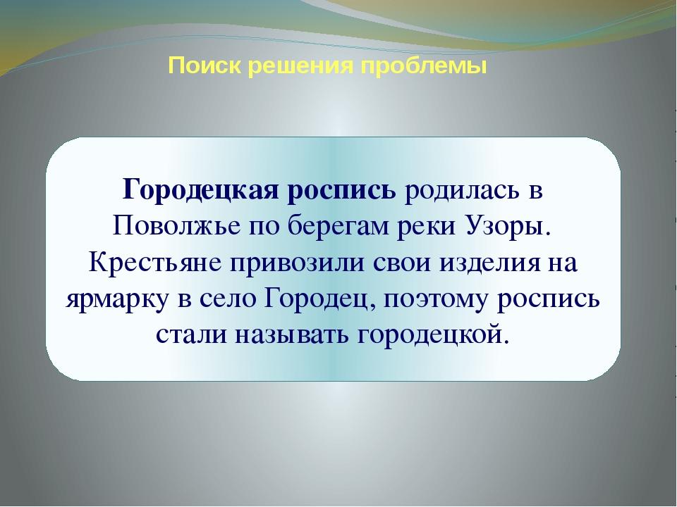 Поиск решения проблемы Городецкая роспись родилась в Поволжье по берегам реки...