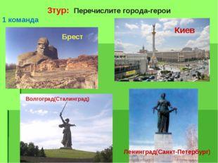 3тур: Перечислите города-герои 1 команда Брест Киев Волгоград(Сталинград) Лен