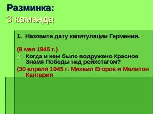 Разминка: 3 команда 1. Назовите дату капитуляции Германии. (8 мая 1945 г.) Ко