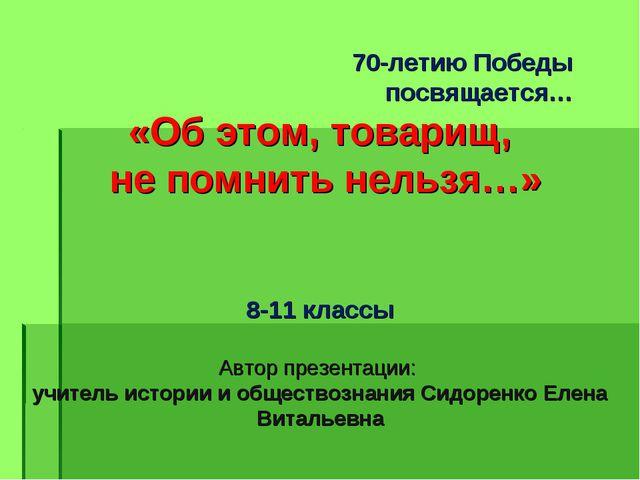 70-летию Победы посвящается… «Об этом, товарищ, не помнить нельзя…» 8-11 кла...