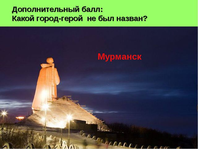 Дополнительный балл: Какой город-герой не был назван? Мурманск
