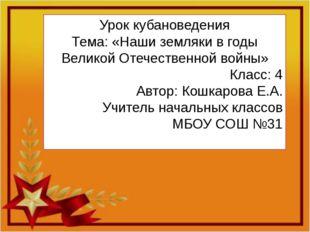 Урок кубановедения Тема: «Наши земляки в годы Великой Отечественной войны» Кл