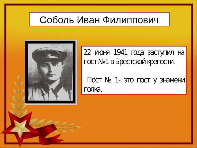 Соболь Иван Филиппович 22 июня 1941 года заступил на пост №1 в Брестской креп...