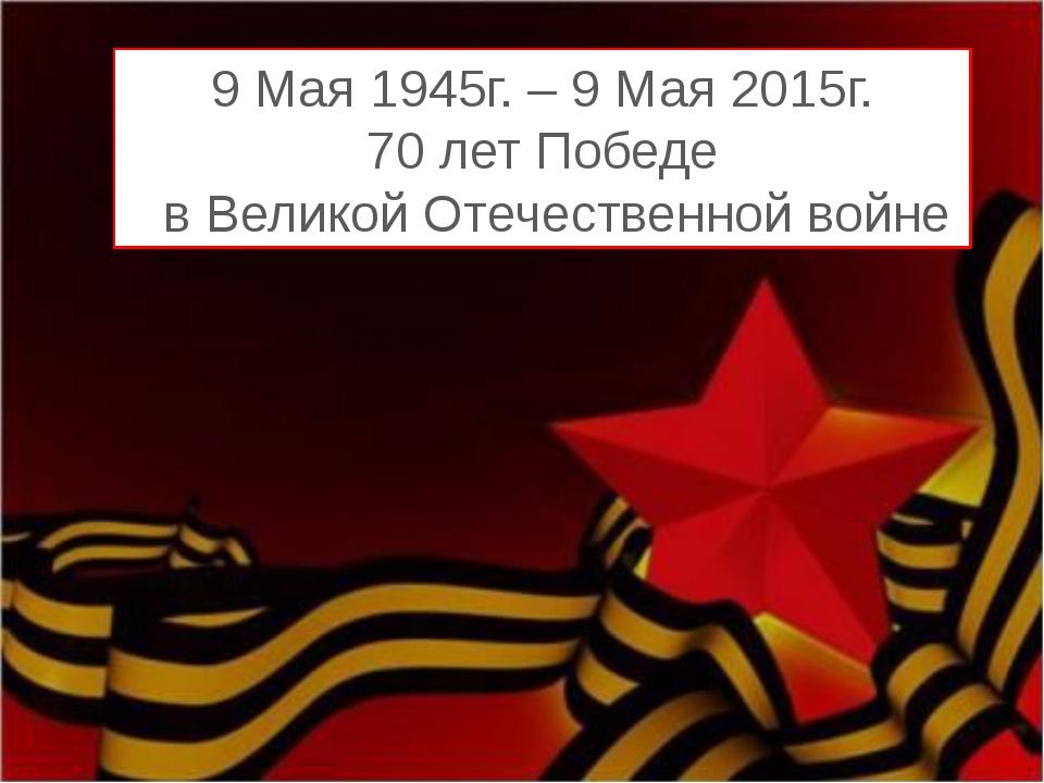 9 Мая 1945г. – 9 Мая 2015г. 70 лет Победе в Великой Отечественной войне