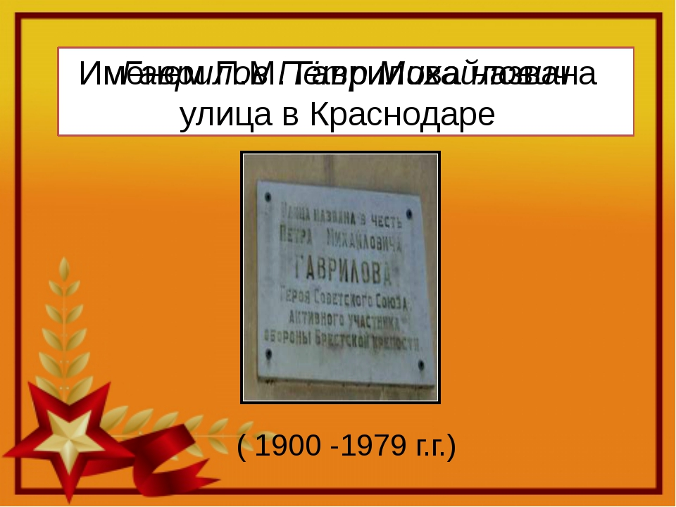 Гаврилов Пётр Михайлович Именем П.М. Гаврилова названа улица в Краснодаре ( 1...