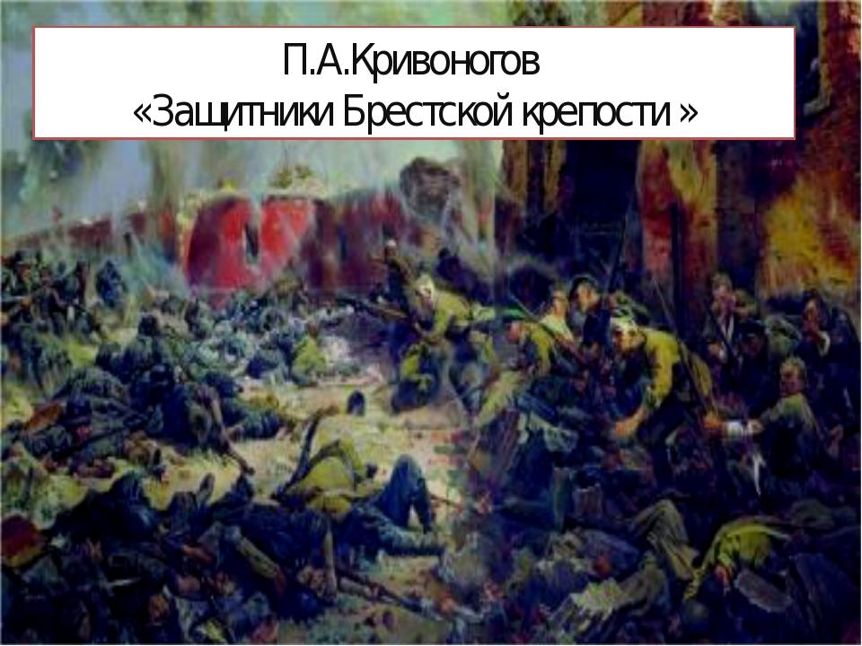 П.А.Кривоногов «Защитники Брестской крепости »