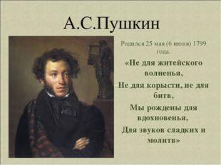 Родился 25 мая (6 июня) 1799 года. «Не для житейского волненья, Не для корыст