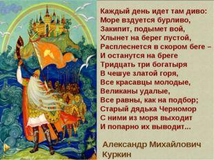 Каждый день идет там диво: Море вздуется бурливо, Закипит, подымет вой, Хлыне