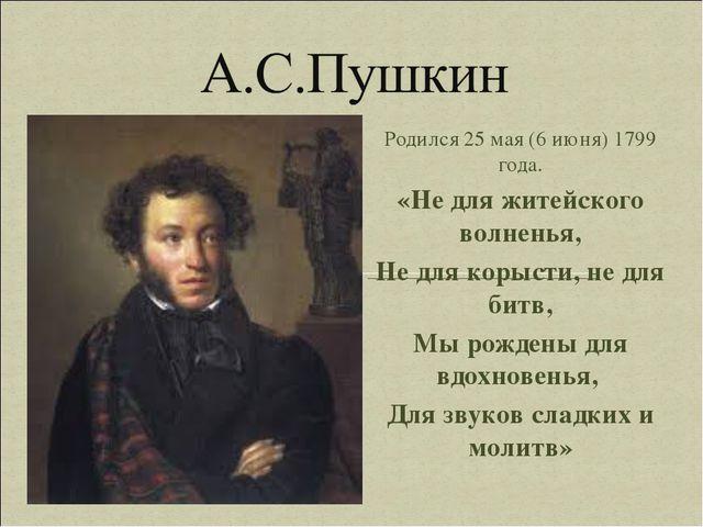 Родился 25 мая (6 июня) 1799 года. «Не для житейского волненья, Не для корыст...
