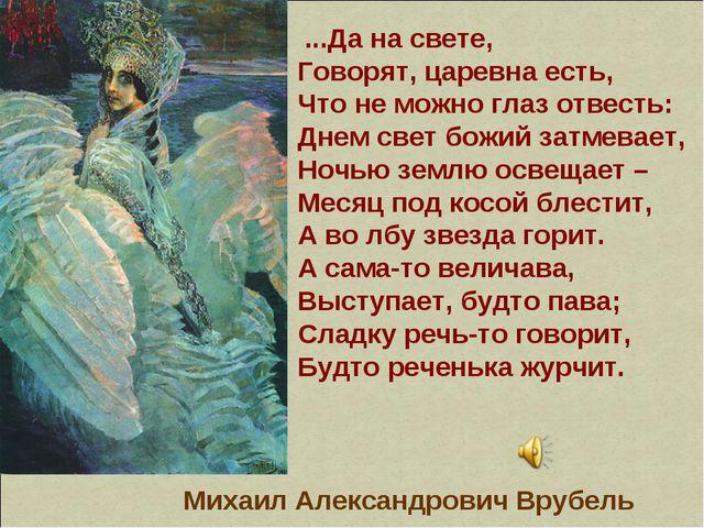 ...Да на свете, Говорят, царевна есть, Что не можно глаз отвесть: Днем свет...