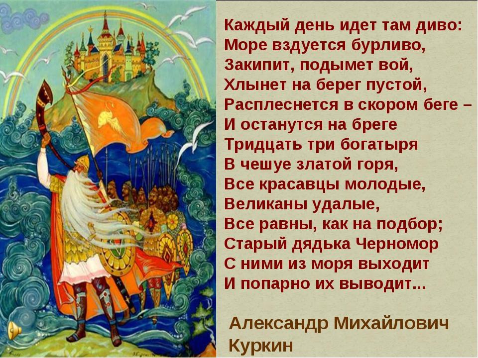 Каждый день идет там диво: Море вздуется бурливо, Закипит, подымет вой, Хлыне...