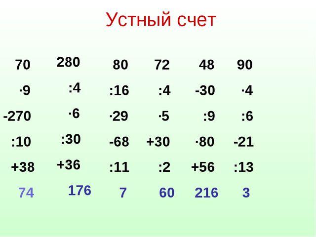 Устный счет 70 ·9 -270 :10 +38 74 280 :4 ·6 :30 +36 176 80 :16 ·29 -68 :11 7...