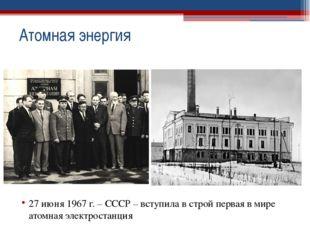 27 июня 1967 г. – СССР – вступила в строй первая в мире атомная электростанц