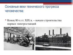 Конец 80-х гг. XIX в. – начало строительства первых электростанций Основные