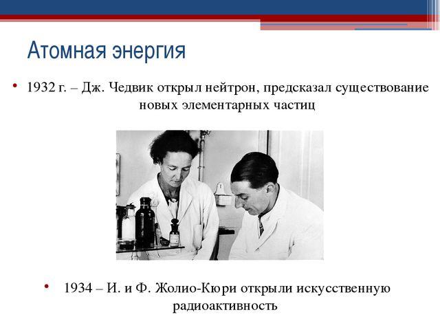 1932 г. – Дж. Чедвик открыл нейтрон, предсказал существование новых элементар...