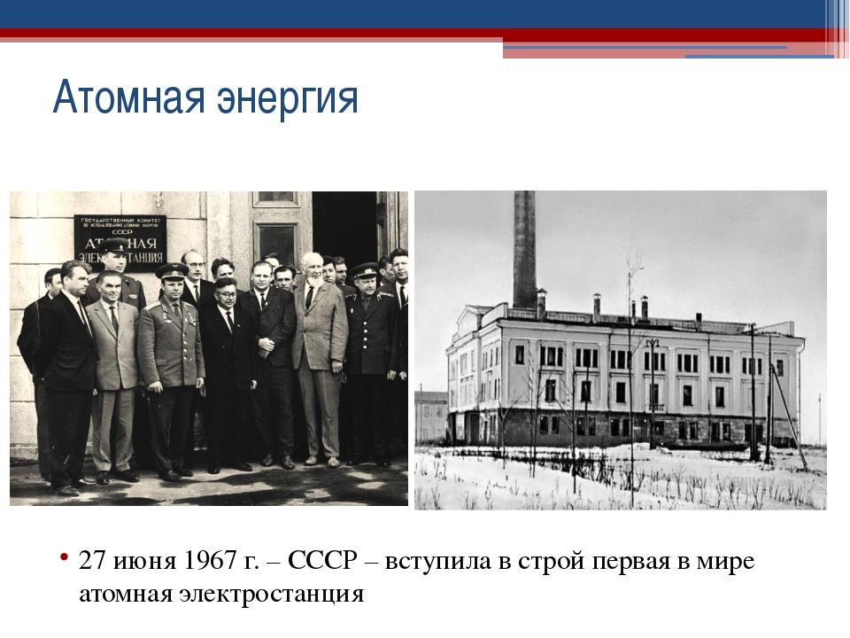 27 июня 1967 г. – СССР – вступила в строй первая в мире атомная электростанц...