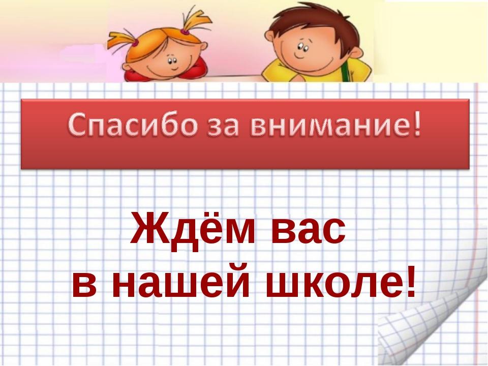 Ждём вас в нашей школе!