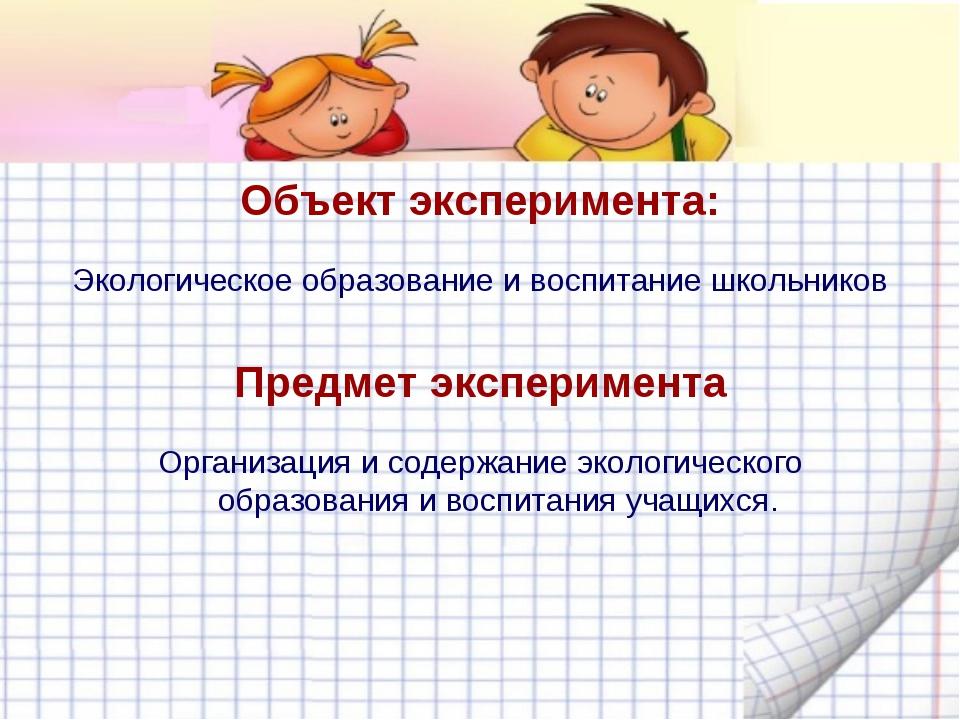 Объект эксперимента: Экологическое образование и воспитание школьников Предме...