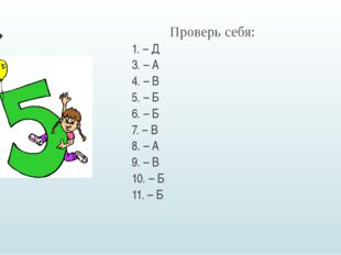 Проверь себя: 1. – Д 3. – А 4. – В 5. – Б 6. – Б 7. – В 8. – А 9. – В 10.