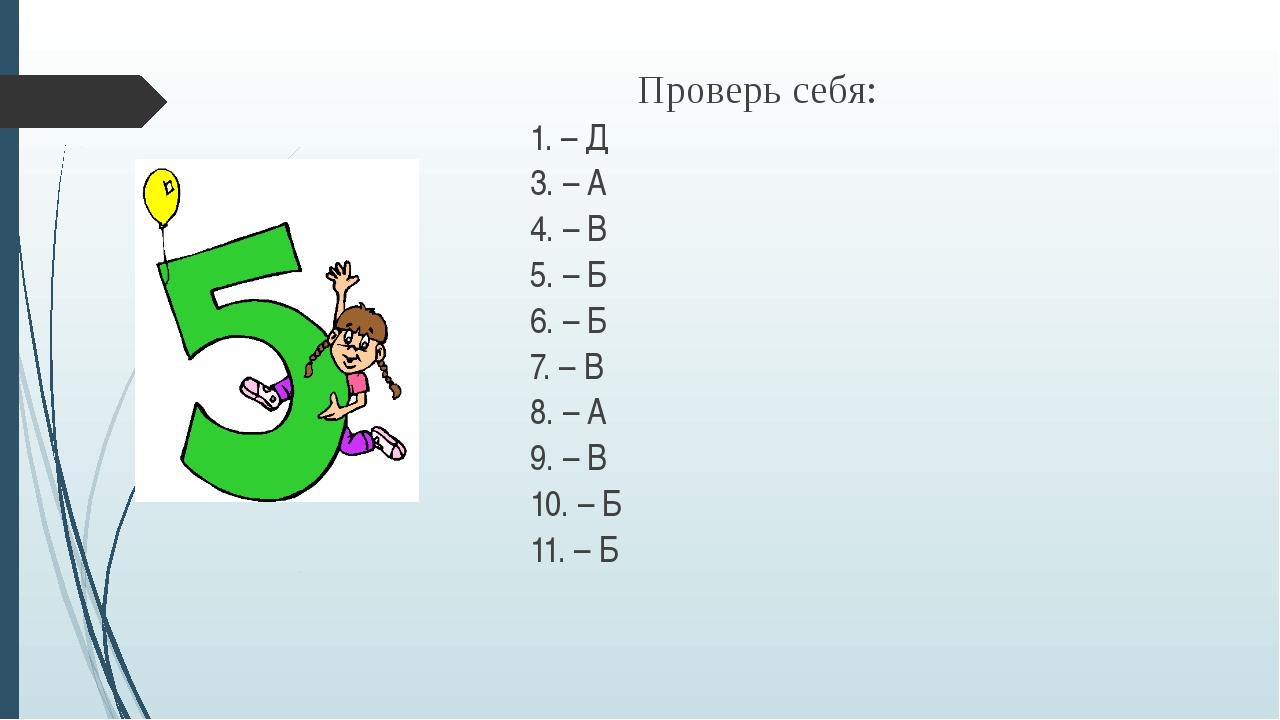 Проверь себя: 1. – Д 3. – А 4. – В 5. – Б 6. – Б 7. – В 8. – А 9. – В 10....