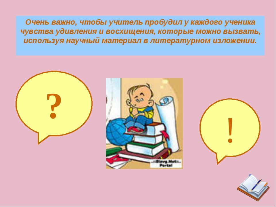 Очень важно, чтобы учитель пробудил у каждого ученика чувства удивления и вос...