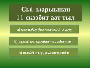 а) бириэмийэ, айымньы, ымыы б) кинигэ, тэтэрээт в) поэт, суруйааччы, кићи Ки