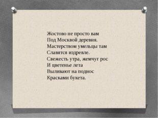 Жостово не просто вам Под Москвой деревня. Мастерством умельцы там Славятс