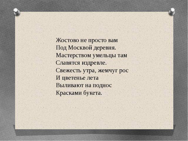 Жостово не просто вам Под Москвой деревня. Мастерством умельцы там Славятс...