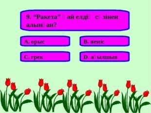 """9. """"Ракета"""" қай елдің сөзінен алынған? А. орыс В. неміс С. грек D. ағылшын"""