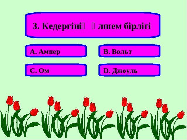 3. Кедергінің өлшем бірлігі А. Ампер В. Вольт С. Ом D. Джоуль