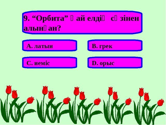 """9. """"Орбита"""" қай елдің сөзінен алынған? А. латын В. грек С. неміс D. орыс"""