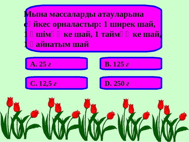 Мына массаларды атауларына сәйкес орналастыр: 1 ширек шай, 1 әшімөңке шай, 1...